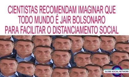 CIENTISTAS RECOMENDAM IMAGINAR QUE TODO MUNDO É JAIR BOLSONARO PARA FACILITAR O DISTANCIAMENTO SOCIAl