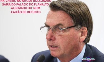 Há  cheiro no ar que Bolsonaro sairá do Palácio do Planalto  algemado ou  num caixão de defunto